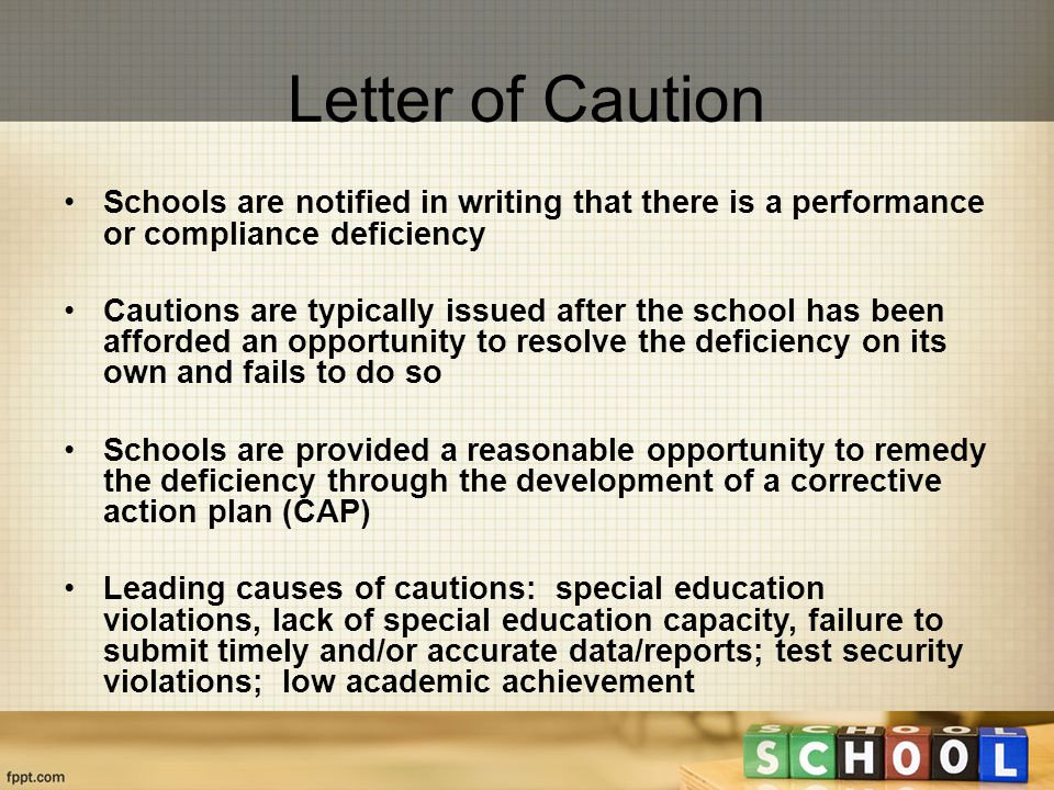 Letter of Caution Schools are notified in writing that there is a performance or compliance deficiency Cautions are typically issued after the school has been afforded an opportunity to resolve the deficiency on its own and fails to do so Schools are provided a reasonable opportunity to remedy the deficiency through the development of a corrective action plan (CAP) Leading causes of cautions: special education violations, lack of special education capacity, failure to submit timely and/or accurate data/reports; test security violations; low academic achievement