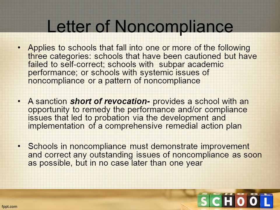 Letter of Noncompliance Applies to schools that fall into one or more of the following three categories: schools that have been cautioned but have failed to self-correct; schools with subpar academic performance; or schools with systemic issues of noncompliance or a pattern of noncompliance A sanction short of revocation- provides a school with an opportunity to remedy the performance and/or compliance issues that led to probation via the development and implementation of a comprehensive remedial action plan Schools in noncompliance must demonstrate improvement and correct any outstanding issues of noncompliance as soon as possible, but in no case later than one year