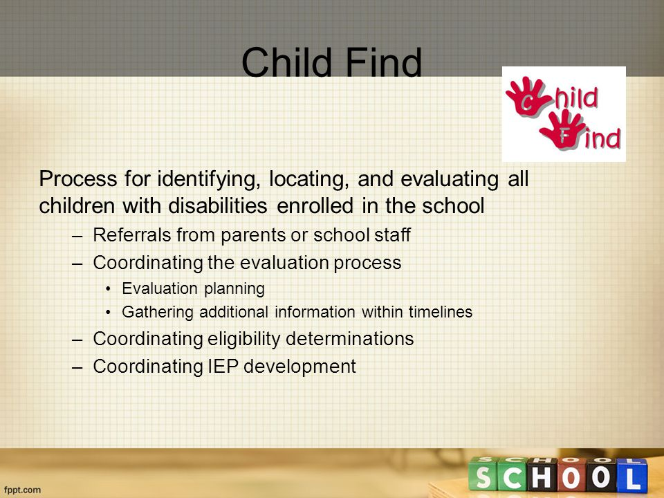 Process for identifying, locating, and evaluating all children with disabilities enrolled in the school –Referrals from parents or school staff –Coordinating the evaluation process Evaluation planning Gathering additional information within timelines –Coordinating eligibility determinations –Coordinating IEP development Child Find