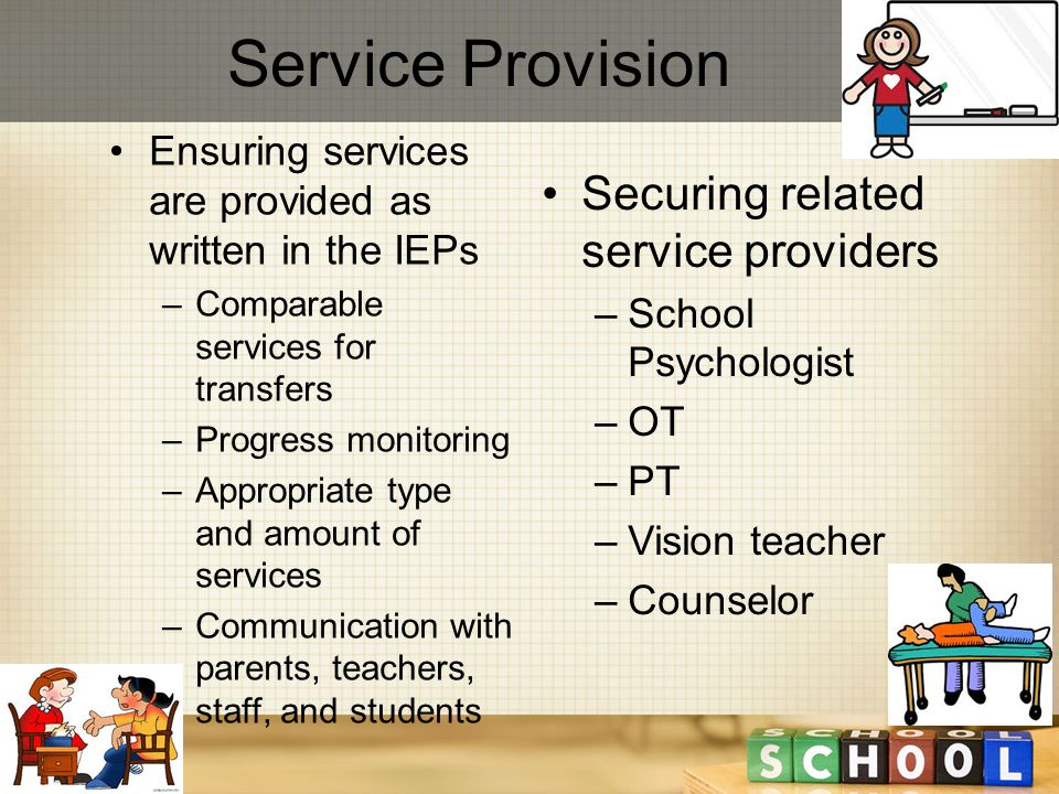 Service Provision Ensuring services are provided as written in the IEPs –Comparable services for transfers –Progress monitoring –Appropriate type and amount of services –Communication with parents, teachers, staff, and students Securing related service providers –School Psychologist –OT –PT –Vision teacher –Counselor