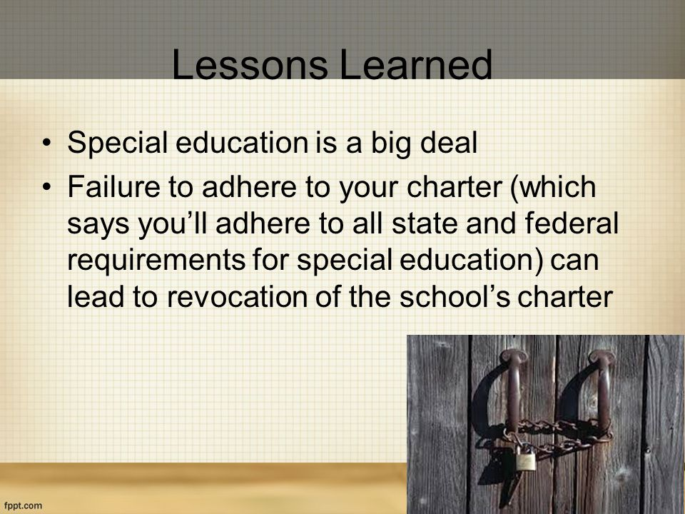 Lessons Learned Special education is a big deal Failure to adhere to your charter (which says you'll adhere to all state and federal requirements for special education) can lead to revocation of the school's charter