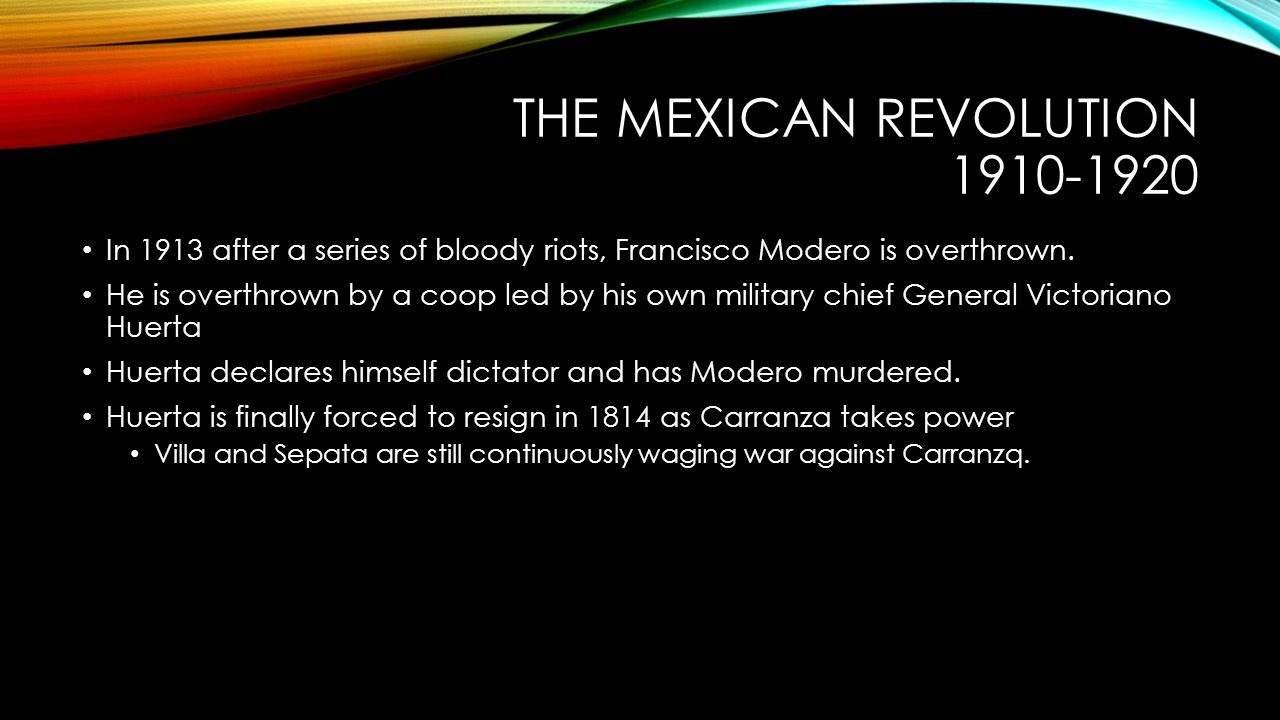 THE MEXICAN REVOLUTION 1910-1920 In 1913 after a series of bloody riots, Francisco Modero is overthrown. He is overthrown by a coop led by his own mil