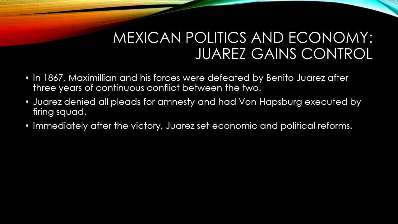 MEXICAN POLITICS AND ECONOMY: JUAREZ GAINS CONTROL In 1867, Maximillian and his forces were defeated by Benito Juarez after three years of continuous