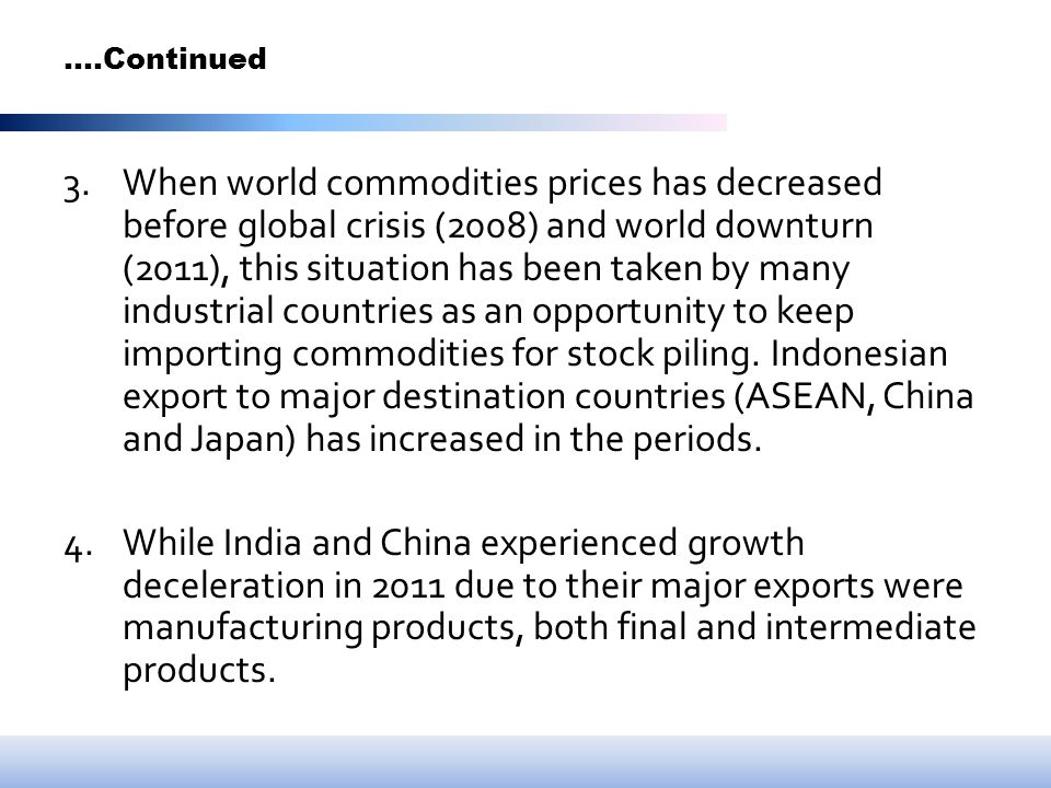 ….Continued 3.When world commodities prices has decreased before global crisis (2008) and world downturn (2011), this situation has been taken by many industrial countries as an opportunity to keep importing commodities for stock piling.