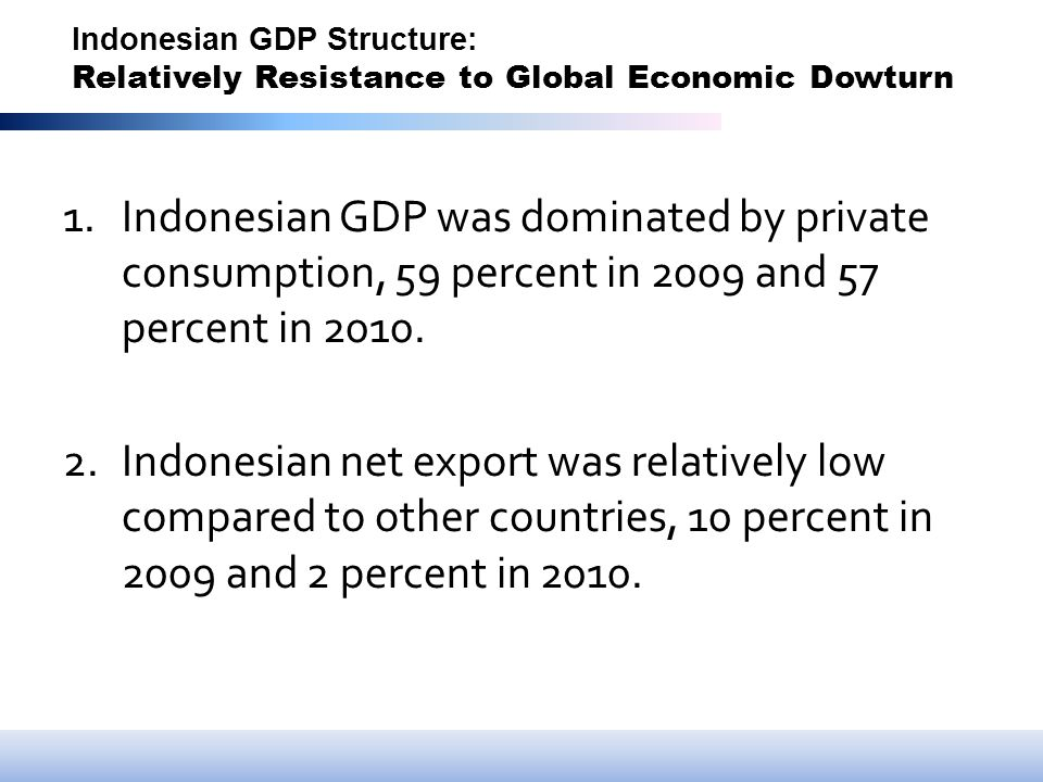 Indonesian GDP Structure: Relatively Resistance to Global Economic Dowturn 1.Indonesian GDP was dominated by private consumption, 59 percent in 2009 and 57 percent in 2010.