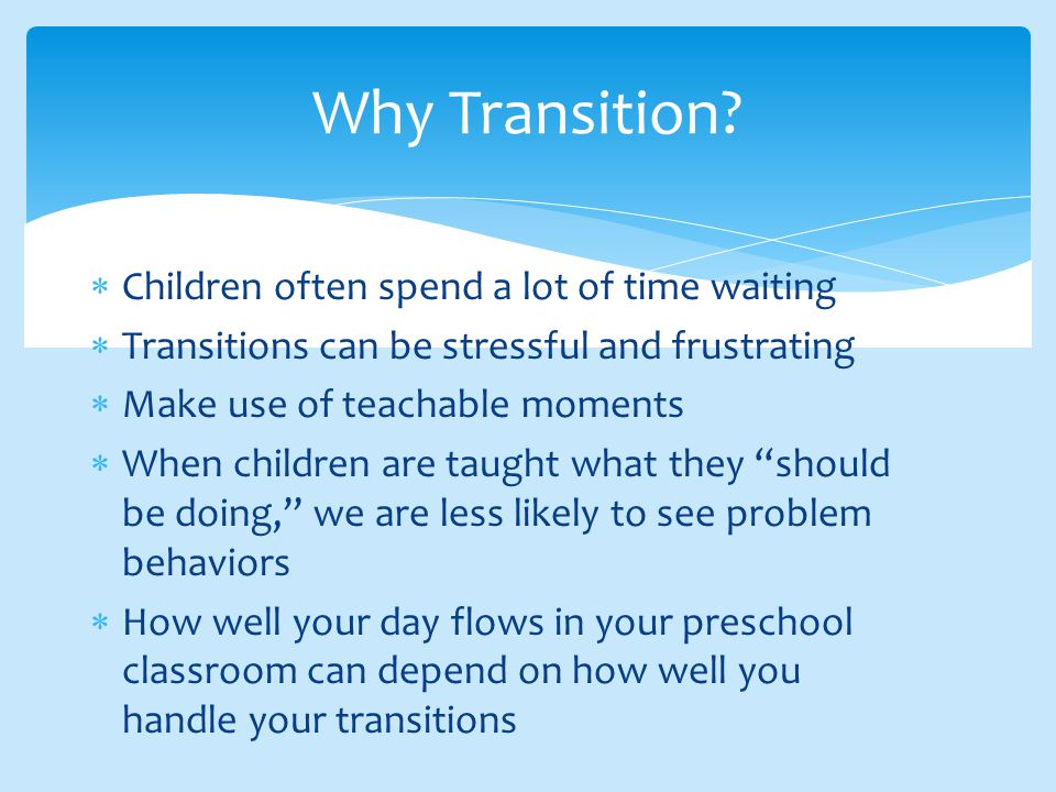  Children often spend a lot of time waiting  Transitions can be stressful and frustrating  Make use of teachable moments  When children are taught what they should be doing, we are less likely to see problem behaviors  How well your day flows in your preschool classroom can depend on how well you handle your transitions Why Transition?