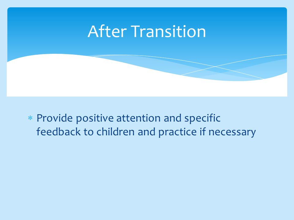  Provide positive attention and specific feedback to children and practice if necessary After Transition