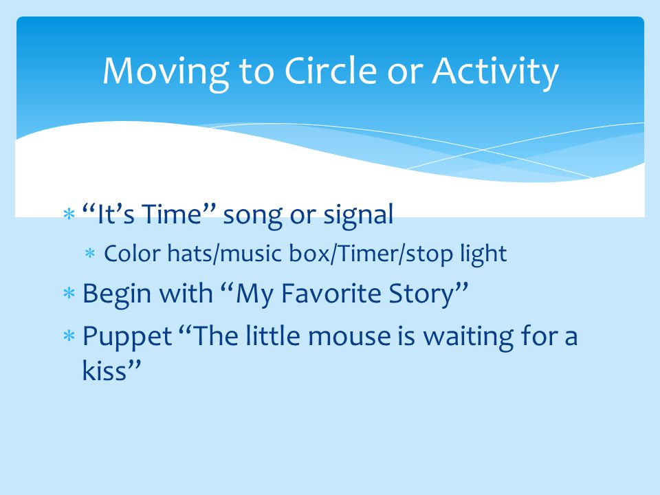  It's Time song or signal  Color hats/music box/Timer/stop light  Begin with My Favorite Story  Puppet The little mouse is waiting for a kiss Moving to Circle or Activity