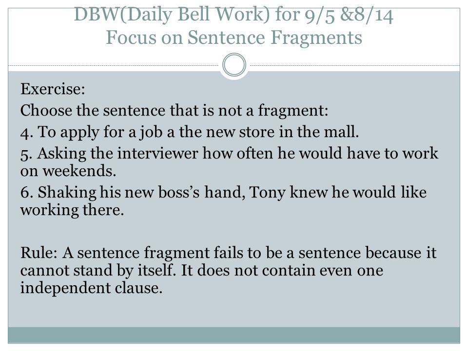 DBW(Daily Bell Work) for 9/5 &8/14 Focus on Sentence Fragments Exercise: Choose the sentence that is not a fragment: 4. To apply for a job a the new s
