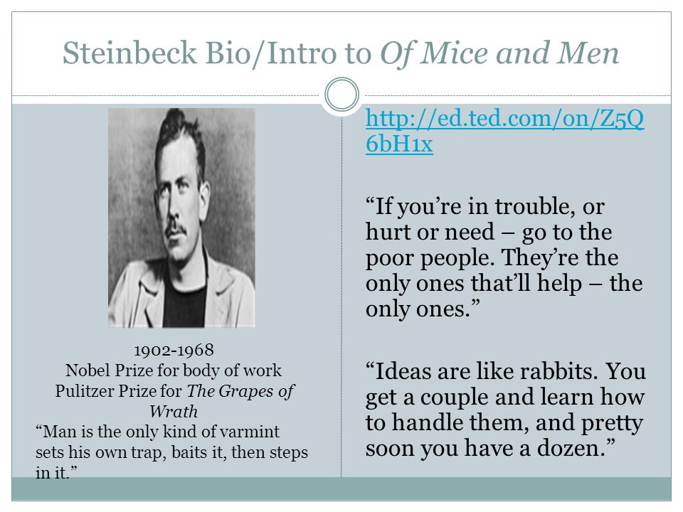 "Steinbeck Bio/Intro to Of Mice and Men http://ed.ted.com/on/Z5Q 6bH1x ""If you're in trouble, or hurt or need – go to the poor people. They're the only"