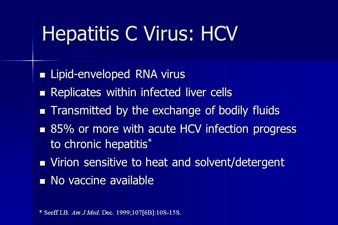 Hepatitis C Virus: HCV Lipid-enveloped RNA virus Lipid-enveloped RNA virus Replicates within infected liver cells Replicates within infected liver cells Transmitted by the exchange of bodily fluids Transmitted by the exchange of bodily fluids 85% or more with acute HCV infection progress to chronic hepatitis * 85% or more with acute HCV infection progress to chronic hepatitis * Virion sensitive to heat and solvent/detergent Virion sensitive to heat and solvent/detergent No vaccine available No vaccine available * Seeff LB.