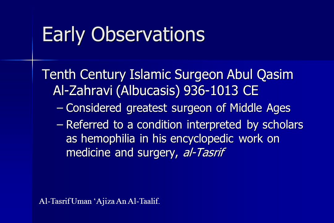 Early Observations Tenth Century Islamic Surgeon Abul Qasim Al-Zahravi (Albucasis) 936-1013 CE –Considered greatest surgeon of Middle Ages –Referred to a condition interpreted by scholars as hemophilia in his encyclopedic work on medicine and surgery, al-Tasrif Al-Tasrif Uman 'Ajiza An Al-Taalif.