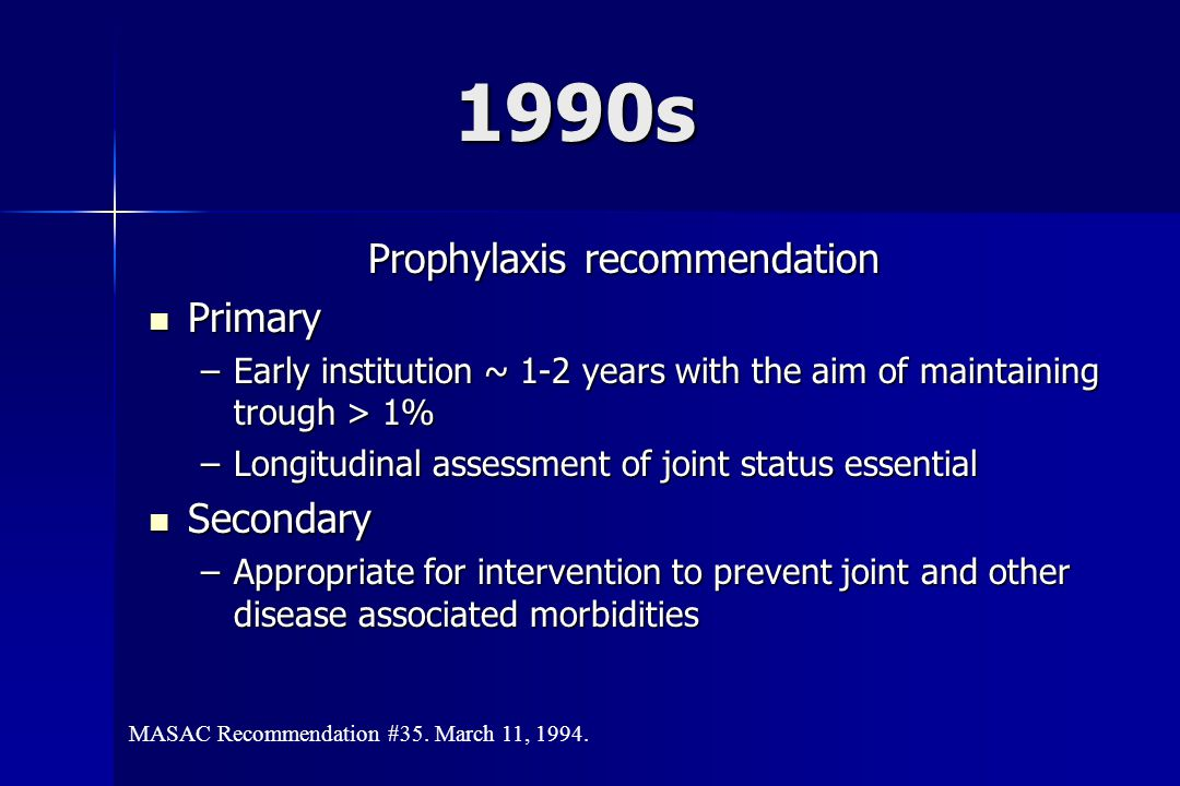 1990s Prophylaxis recommendation Primary Primary –Early institution ~ 1-2 years with the aim of maintaining trough > 1% –Longitudinal assessment of joint status essential Secondary Secondary –Appropriate for intervention to prevent joint and other disease associated morbidities MASAC Recommendation #35.