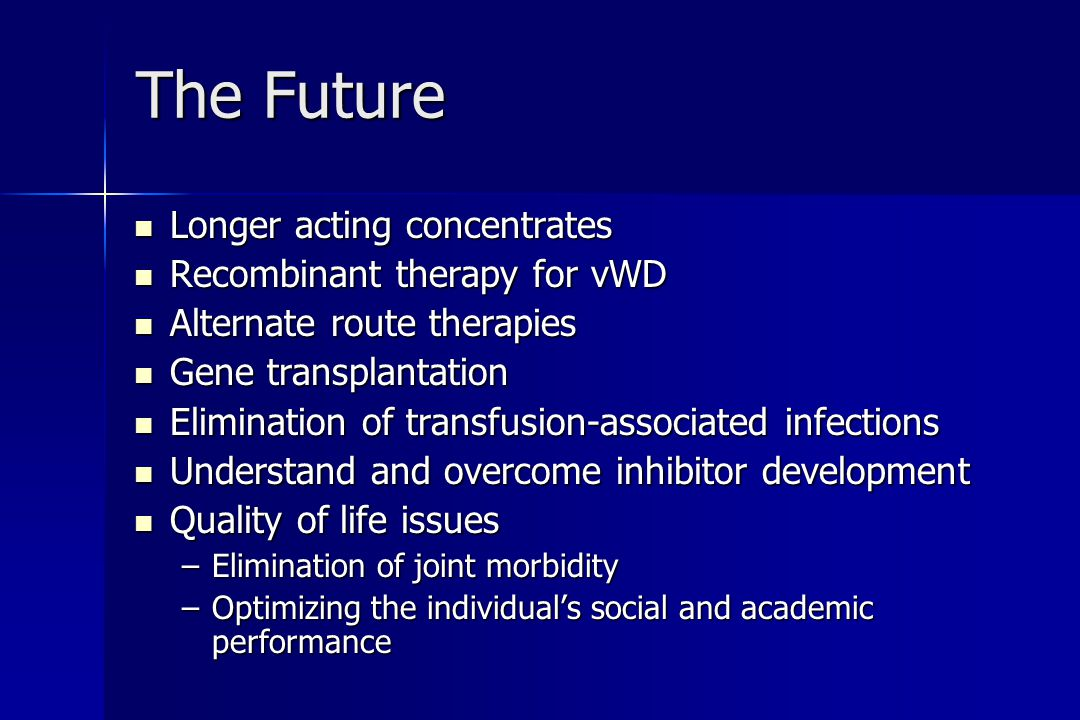 The Future Longer acting concentrates Longer acting concentrates Recombinant therapy for vWD Recombinant therapy for vWD Alternate route therapies Alternate route therapies Gene transplantation Gene transplantation Elimination of transfusion-associated infections Elimination of transfusion-associated infections Understand and overcome inhibitor development Understand and overcome inhibitor development Quality of life issues Quality of life issues –Elimination of joint morbidity –Optimizing the individual's social and academic performance