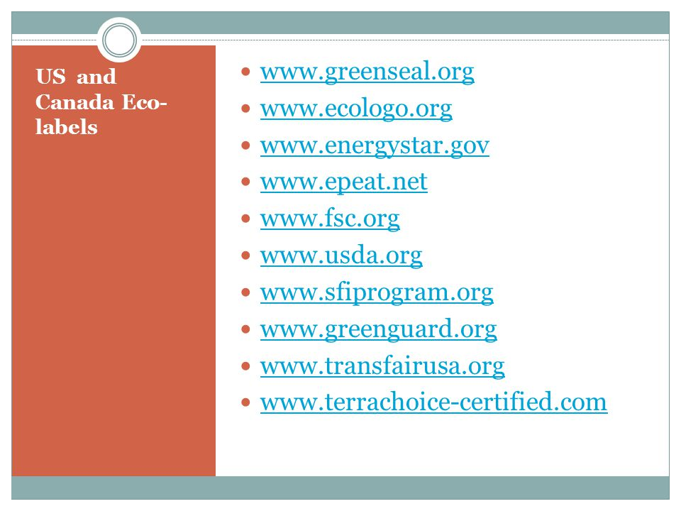 US and Canada Eco- labels www.greenseal.org www.ecologo.org www.energystar.gov www.epeat.net www.fsc.org www.usda.org www.sfiprogram.org www.greenguar
