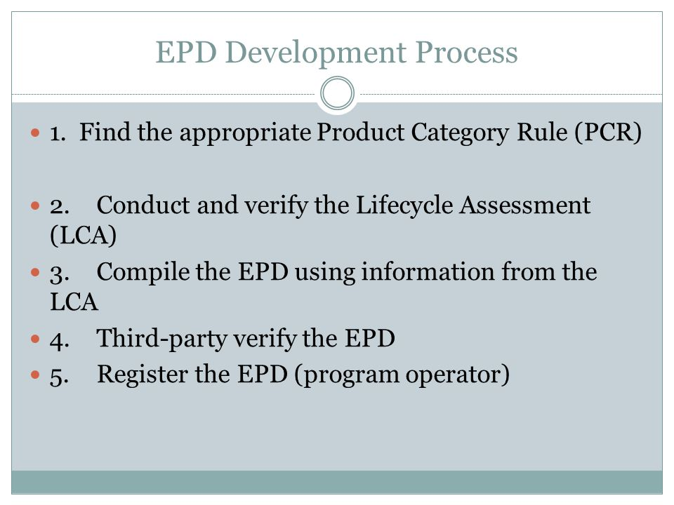 EPD Development Process 1. Find the appropriate Product Category Rule (PCR) 2.Conduct and verify the Lifecycle Assessment (LCA) 3.Compile the EPD usin