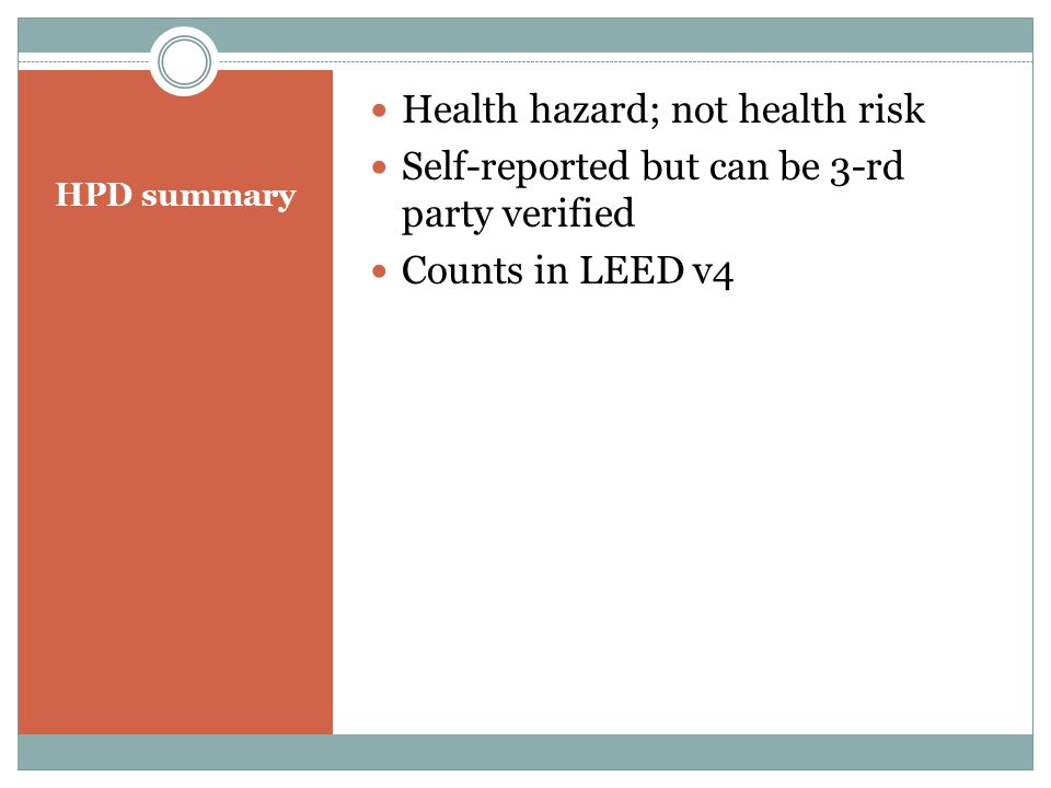 HPD summary Health hazard; not health risk Self-reported but can be 3-rd party verified Counts in LEED v4