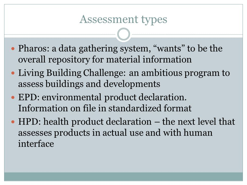 """Assessment types Pharos: a data gathering system, """"wants"""" to be the overall repository for material information Living Building Challenge: an ambitiou"""