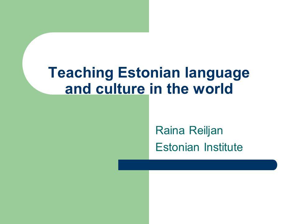 Teaching Estonian language and culture in the world Raina Reiljan Estonian Institute