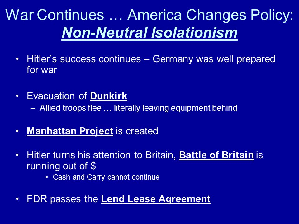 War Continues … America Changes Policy: Non-Neutral Isolationism Hitler's success continues – Germany was well prepared for war Evacuation of Dunkirk