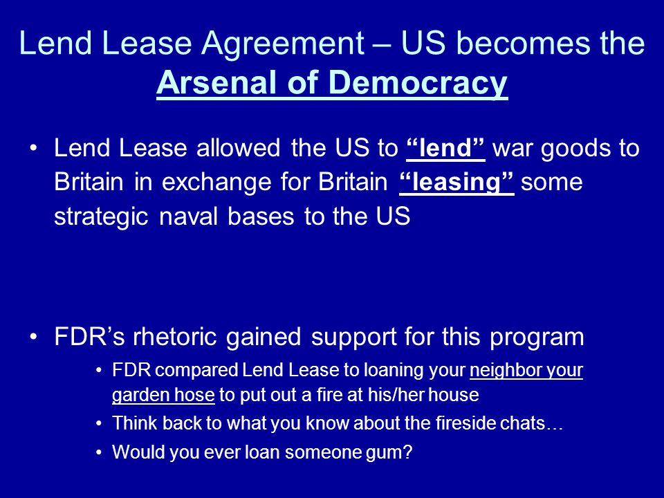 "Lend Lease Agreement – US becomes the Arsenal of Democracy Lend Lease allowed the US to ""lend"" war goods to Britain in exchange for Britain ""leasing"""