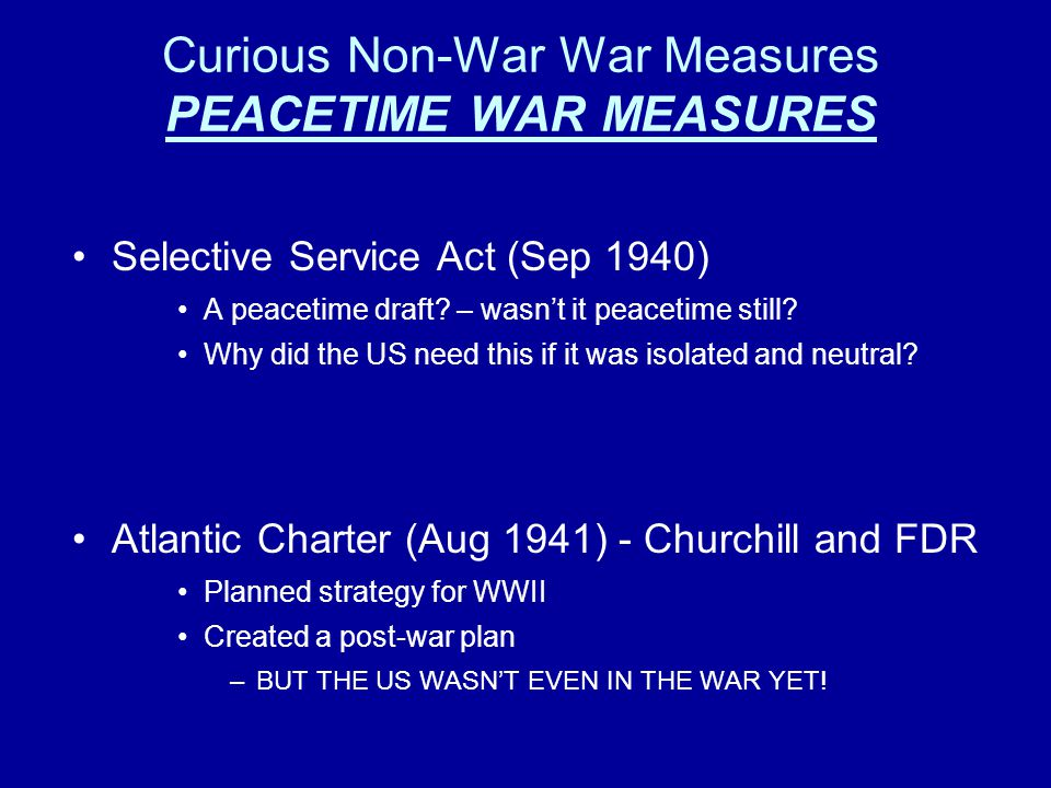 Curious Non-War War Measures PEACETIME WAR MEASURES Selective Service Act (Sep 1940) A peacetime draft? – wasn't it peacetime still? Why did the US ne