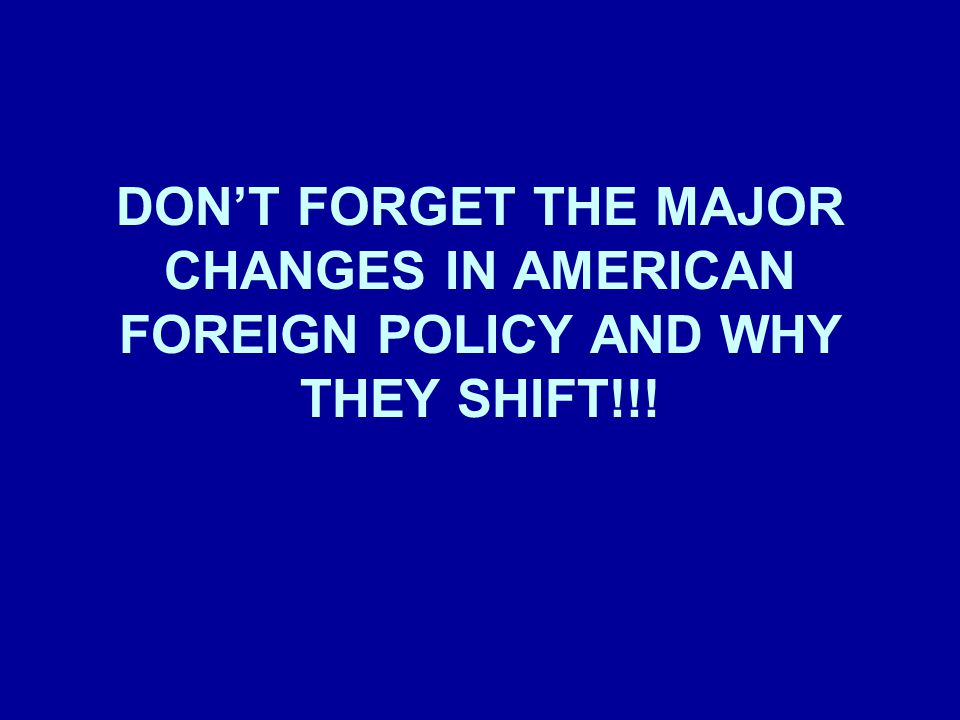 DON'T FORGET THE MAJOR CHANGES IN AMERICAN FOREIGN POLICY AND WHY THEY SHIFT!!!