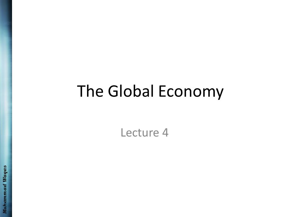 Muhammad Waqas The Global Economy Lecture 4