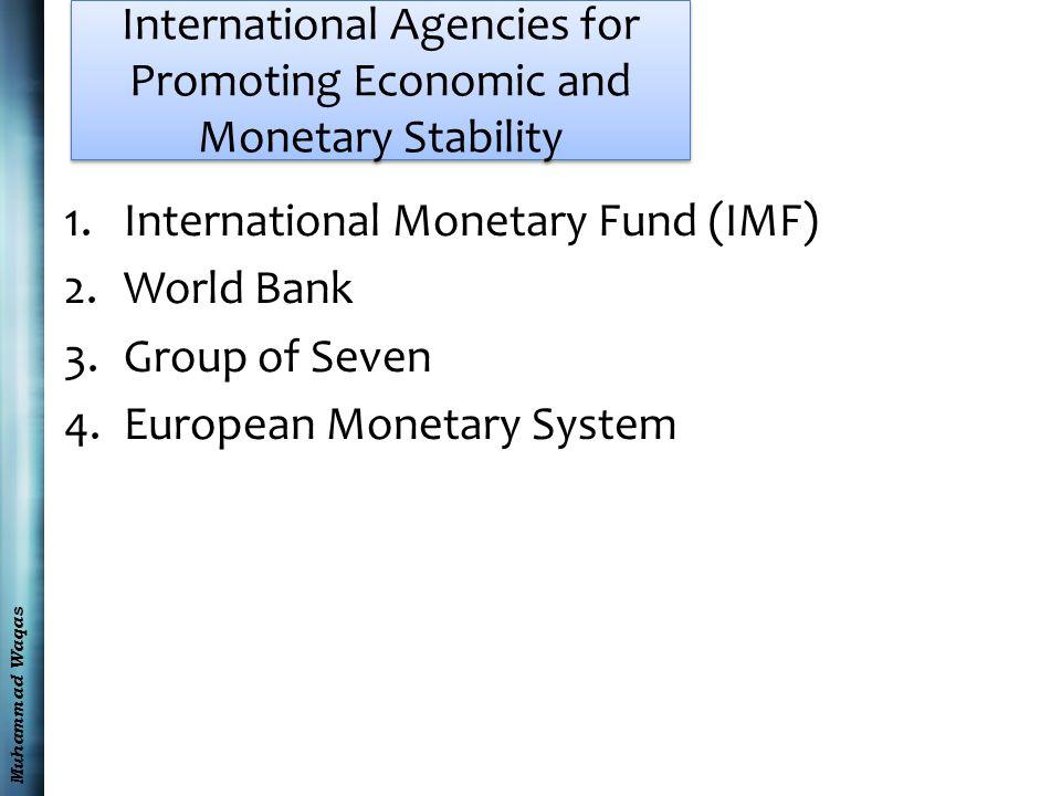 Muhammad Waqas International Agencies for Promoting Economic and Monetary Stability 1.International Monetary Fund (IMF) 2.World Bank 3.Group of Seven
