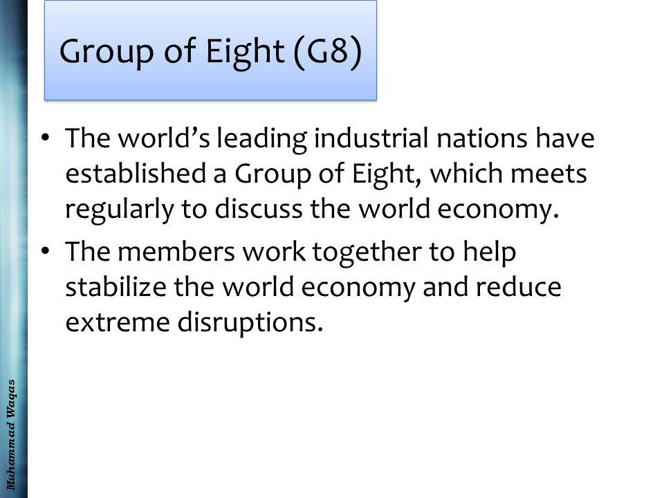 Muhammad Waqas Group of Eight (G8) The world's leading industrial nations have established a Group of Eight, which meets regularly to discuss the world economy.