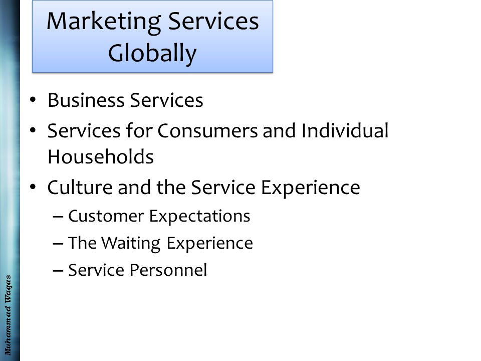 Muhammad Waqas Marketing Services Globally Business Services Services for Consumers and Individual Households Culture and the Service Experience – Customer Expectations – The Waiting Experience – Service Personnel