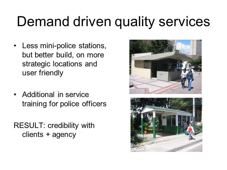 Demand driven quality services Less mini-police stations, but better build, on more strategic locations and user friendly Additional in service training for police officers RESULT: credibility with clients + agency