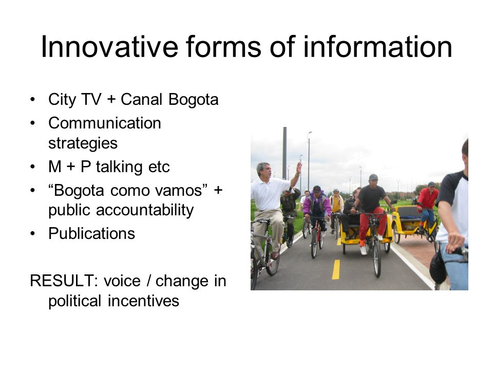 Innovative forms of information City TV + Canal Bogota Communication strategies M + P talking etc Bogota como vamos + public accountability Publications RESULT: voice / change in political incentives