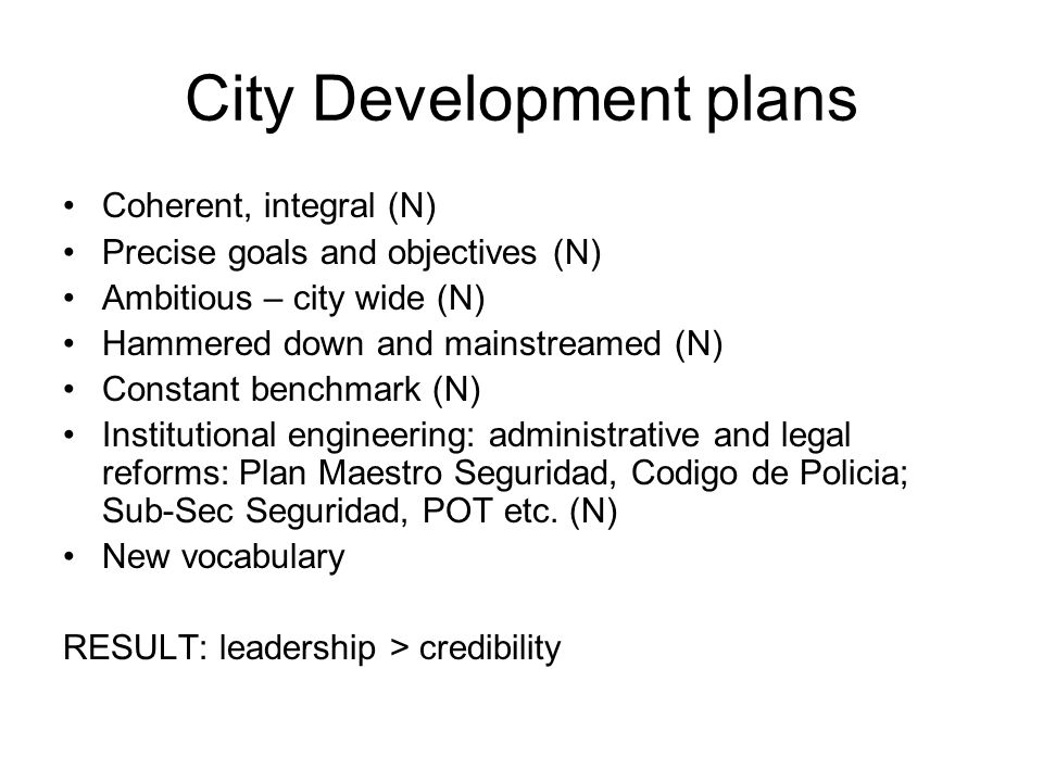 City Development plans Coherent, integral (N) Precise goals and objectives (N) Ambitious – city wide (N) Hammered down and mainstreamed (N) Constant benchmark (N) Institutional engineering: administrative and legal reforms: Plan Maestro Seguridad, Codigo de Policia; Sub-Sec Seguridad, POT etc.