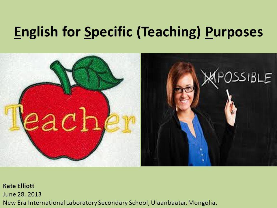 English for Specific (Teaching) Purposes Kate Elliott June 28, 2013 New Era International Laboratory Secondary School, Ulaanbaatar, Mongolia.