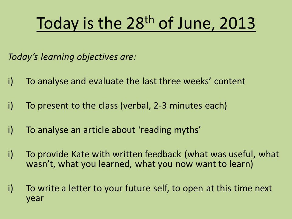 Today is the 28 th of June, 2013 Today's learning objectives are: i)To analyse and evaluate the last three weeks' content i)To present to the class (verbal, 2-3 minutes each) i)To analyse an article about 'reading myths' i)To provide Kate with written feedback (what was useful, what wasn't, what you learned, what you now want to learn) i)To write a letter to your future self, to open at this time next year