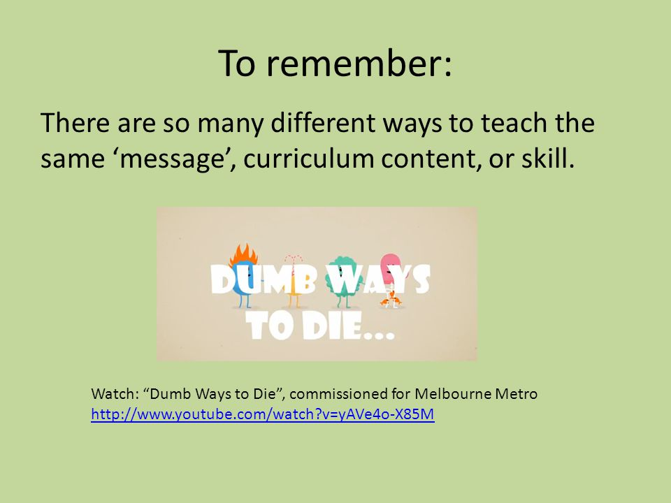 To remember: There are so many different ways to teach the same 'message', curriculum content, or skill.