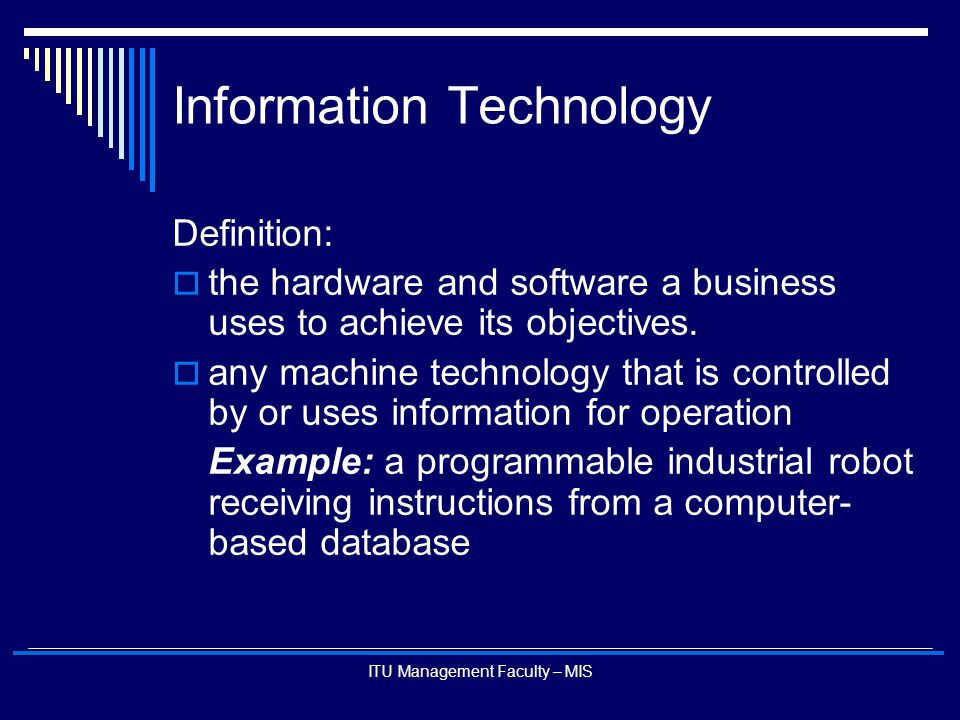 ITU Management Faculty – MIS Information Technology Definition:  the hardware and software a business uses to achieve its objectives.  any machine t