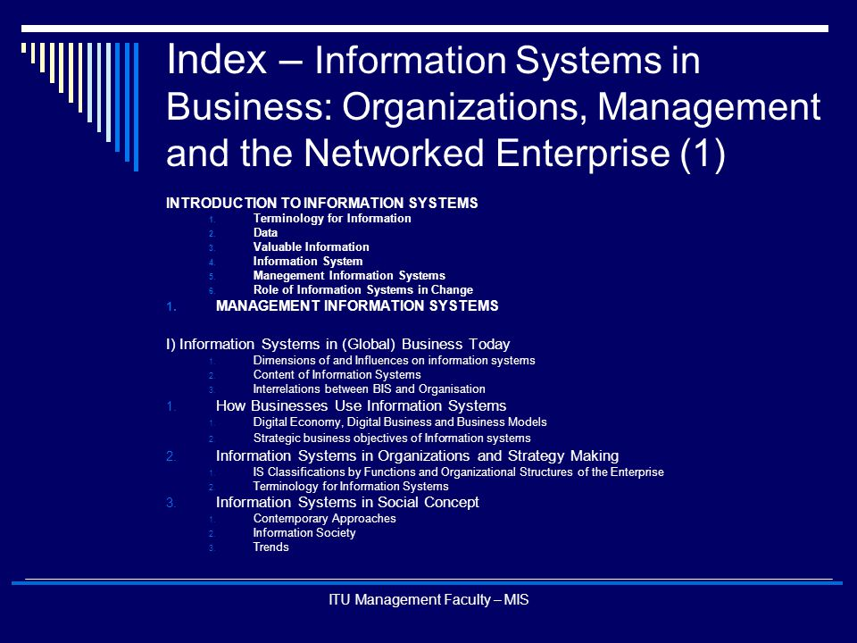 ITU Management Faculty – MIS Content of Information Systems  A Business Perspective on Information Systems – The business Information Value Chain Supply Chain Management Enterprise Management Customer Management Knowledge Management Business Processes Management ActivitiesInformation Processing Activities Dissemination Transformation Into Business Systems Data Collection and Storage PlanningCoordinatingControlling Modelling and Decision Making Business Value Firm Profitability And Strategic Position
