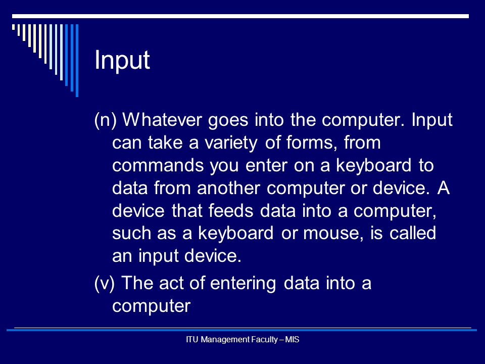ITU Management Faculty – MIS Input (n) Whatever goes into the computer. Input can take a variety of forms, from commands you enter on a keyboard to da