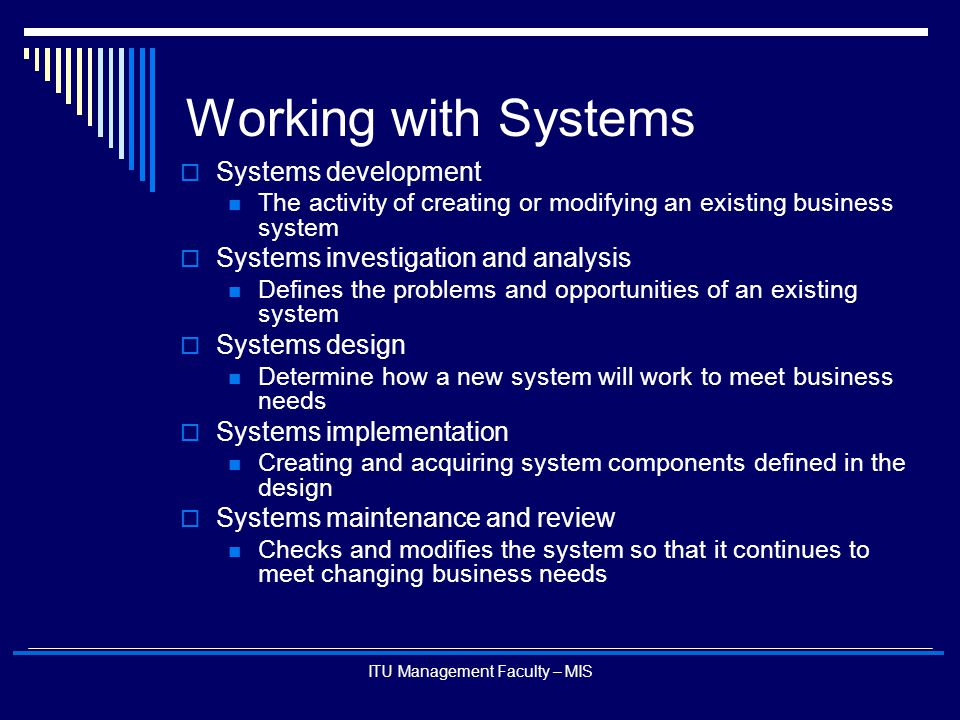 ITU Management Faculty – MIS System Development Loop Systems development Systems analysis Systems design Systems implementation Systems maintenance and improvement Systems Review And Audit DEFINING THE PROBLEM : Understanding the current system or need for the system – Requirements List, Contract , What is the Gap.