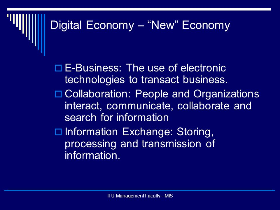 """ITU Management Faculty – MIS Digital Economy – """"New"""" Economy  E-Business: The use of electronic technologies to transact business.  Collaboration: P"""