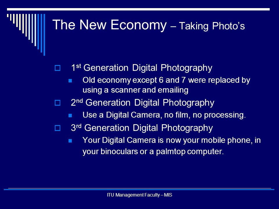 ITU Management Faculty – MIS The New Economy – Taking Photo's  1 st Generation Digital Photography Old economy except 6 and 7 were replaced by using