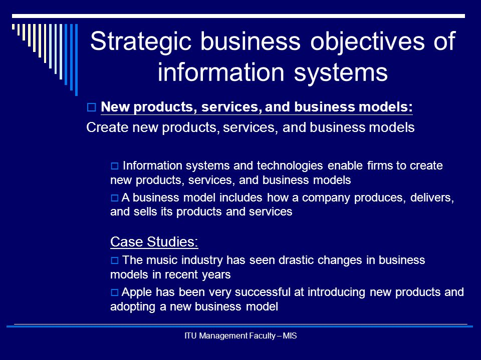 ITU Management Faculty – MIS Strategic business objectives of information systems  New products, services, and business models: Create new products,
