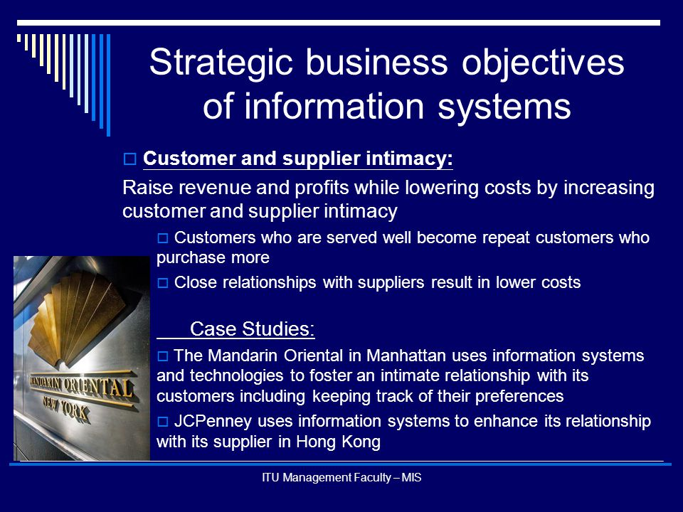 ITU Management Faculty – MIS Strategic business objectives of information systems  Customer and supplier intimacy: Raise revenue and profits while lo