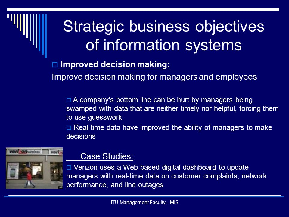 ITU Management Faculty – MIS Strategic business objectives of information systems  Improved decision making: Improve decision making for managers and