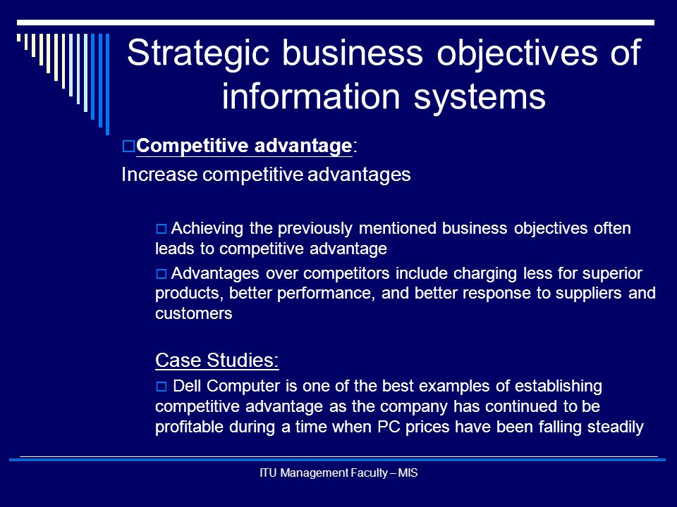 ITU Management Faculty – MIS Strategic business objectives of information systems  Competitive advantage: Increase competitive advantages  Achieving