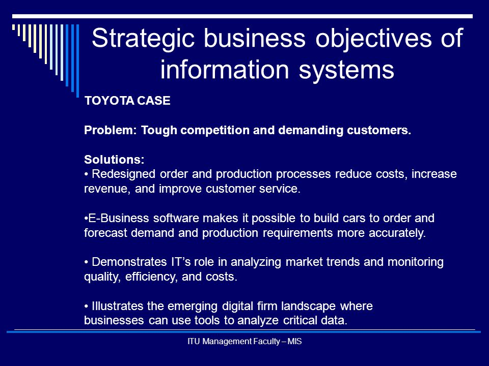 ITU Management Faculty – MIS Strategic business objectives of information systems TOYOTA CASE Problem: Tough competition and demanding customers. Solu