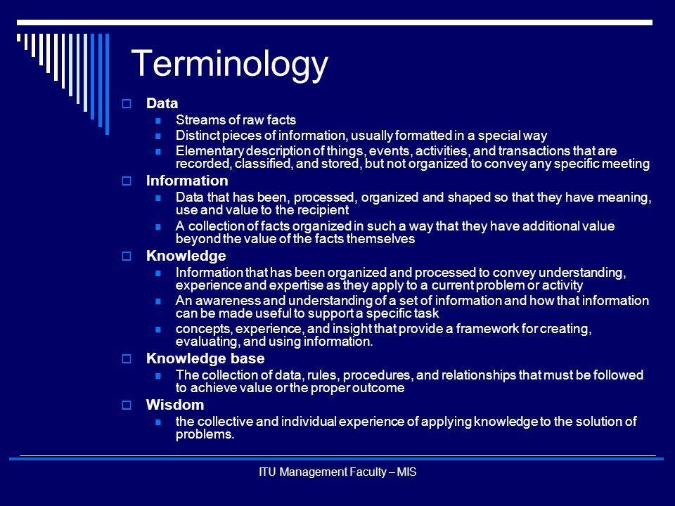 ITU Management Faculty – MIS Terminology  Data Streams of raw facts Distinct pieces of information, usually formatted in a special way Elementary des