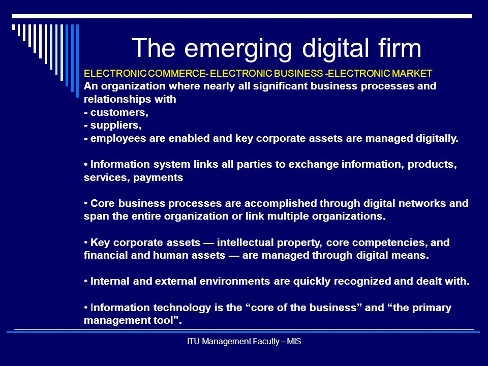 ITU Management Faculty – MIS The emerging digital firm ELECTRONIC COMMERCE- ELECTRONIC BUSINESS -ELECTRONIC MARKET An organization where nearly all si